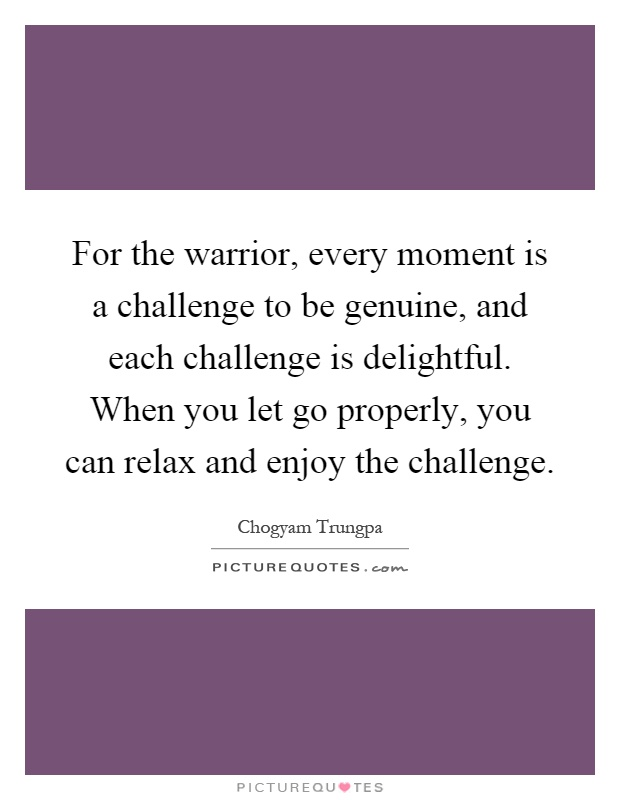 For the warrior, every moment is a challenge to be genuine, and each challenge is delightful. When you let go properly, you can relax and enjoy the challenge Picture Quote #1