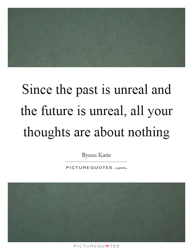 Since the past is unreal and the future is unreal, all your thoughts are about nothing Picture Quote #1