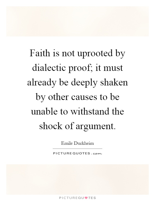 Faith is not uprooted by dialectic proof; it must already be deeply shaken by other causes to be unable to withstand the shock of argument Picture Quote #1