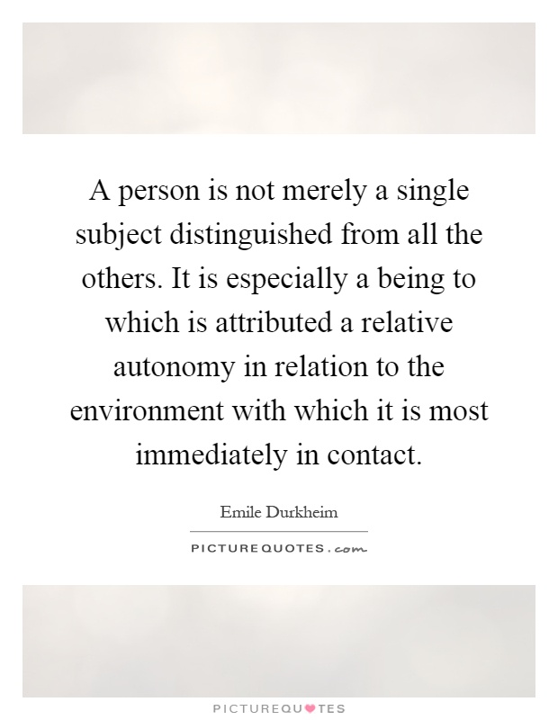 A person is not merely a single subject distinguished from all the others. It is especially a being to which is attributed a relative autonomy in relation to the environment with which it is most immediately in contact Picture Quote #1