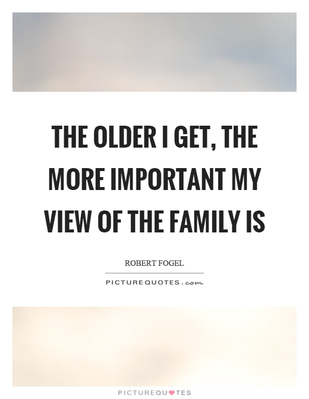 The older I get, the more important my view of the family is Picture Quote #1