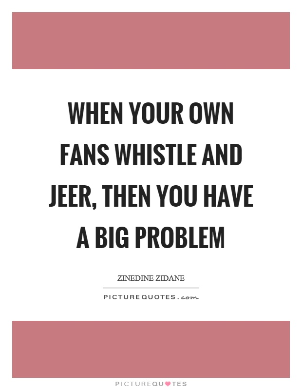 When your own fans whistle and jeer, then you have a big problem Picture Quote #1