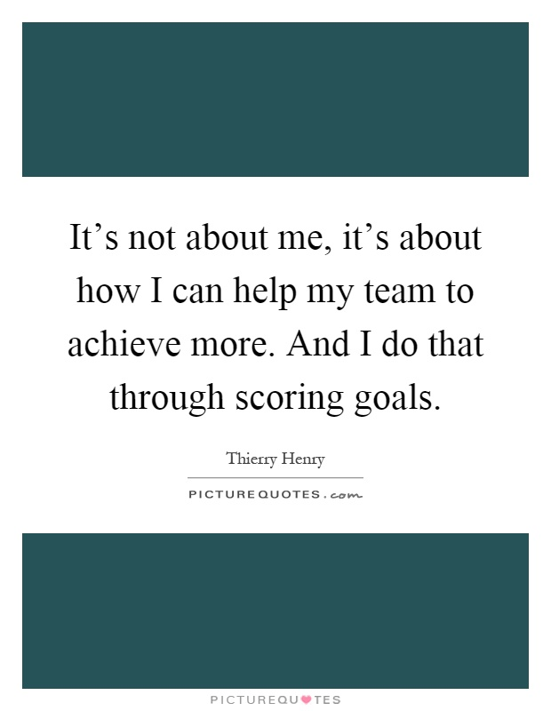 It's not about me, it's about how I can help my team to achieve more. And I do that through scoring goals Picture Quote #1
