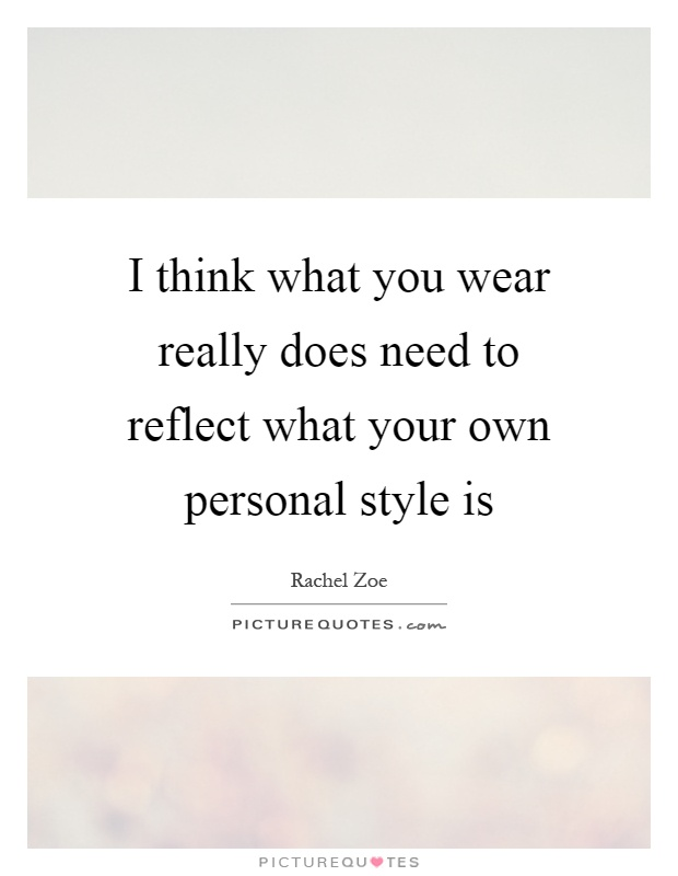 I think what you wear really does need to reflect what your own personal style is Picture Quote #1