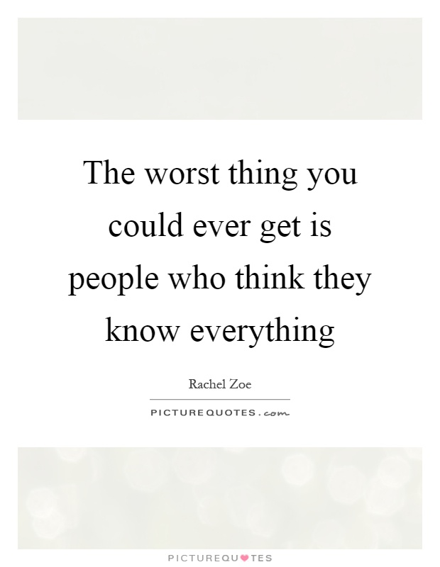 The worst thing you could ever get is people who think they know everything Picture Quote #1