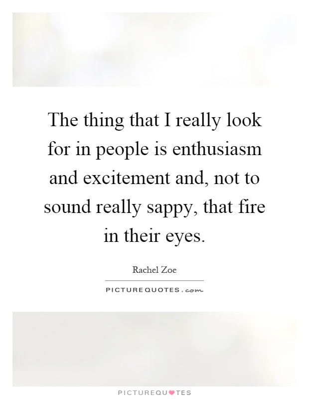 The thing that I really look for in people is enthusiasm and excitement and, not to sound really sappy, that fire in their eyes Picture Quote #1