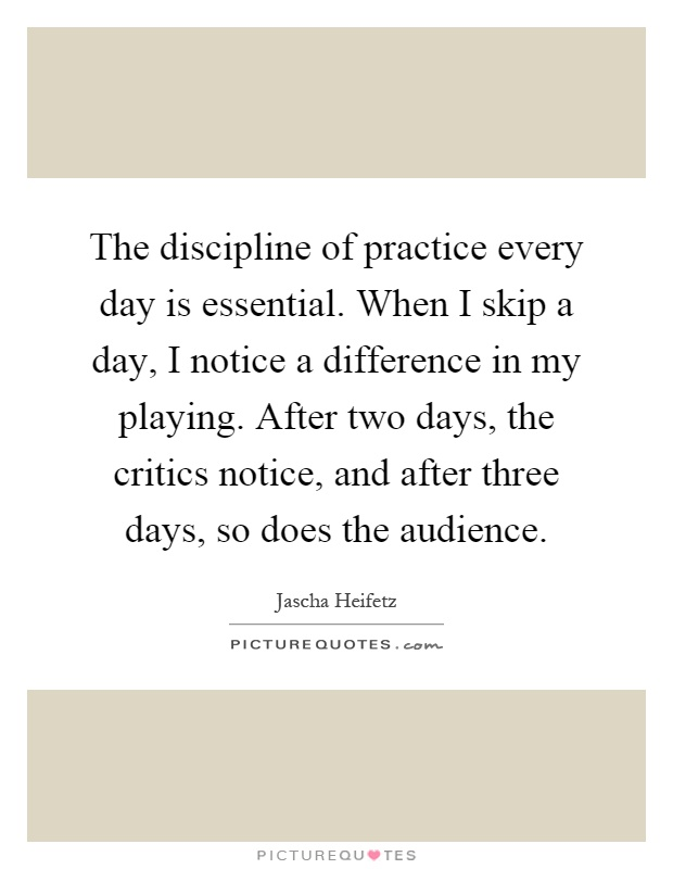The discipline of practice every day is essential. When I skip a day, I notice a difference in my playing. After two days, the critics notice, and after three days, so does the audience Picture Quote #1
