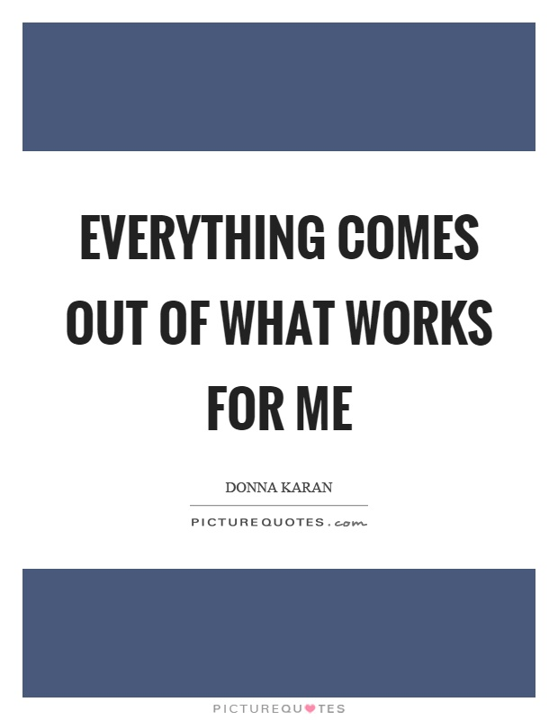 Everything comes out of what works for me Picture Quote #1