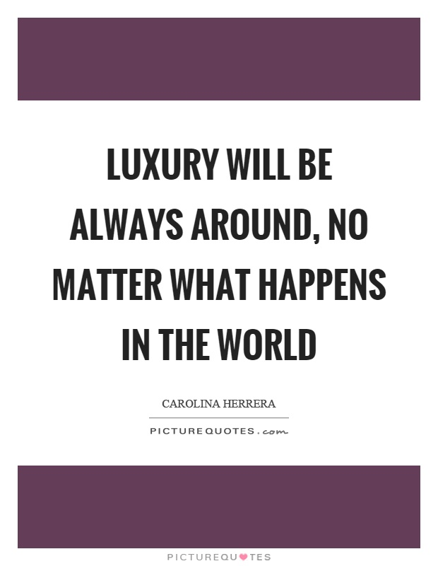 Luxury will be always around, no matter what happens in the world Picture Quote #1
