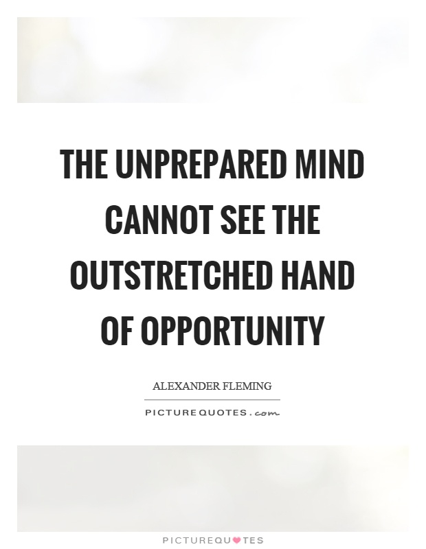 The unprepared mind cannot see the outstretched hand of opportunity Picture Quote #1