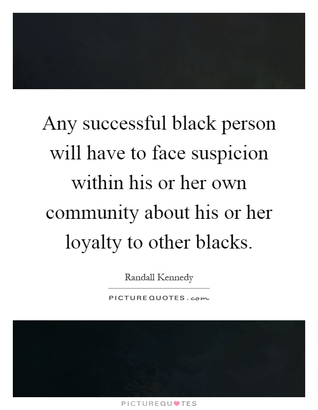 Any successful black person will have to face suspicion within his or her own community about his or her loyalty to other blacks Picture Quote #1
