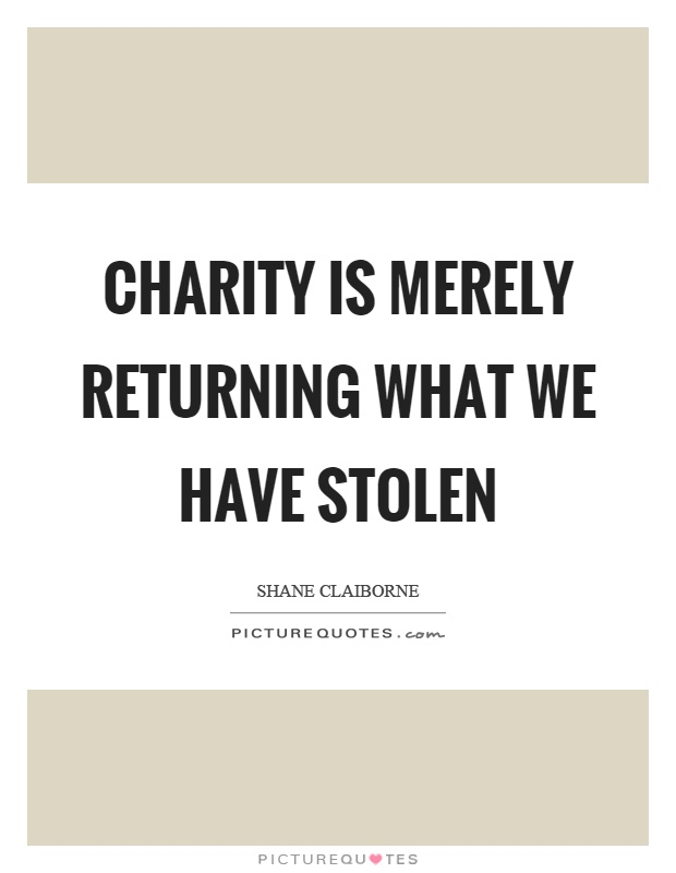 Charity is merely returning what we have stolen Picture Quote #1