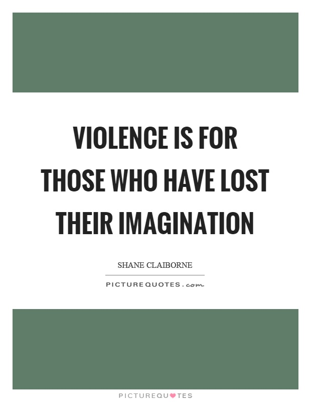 Violence is for those who have lost their imagination Picture Quote #1