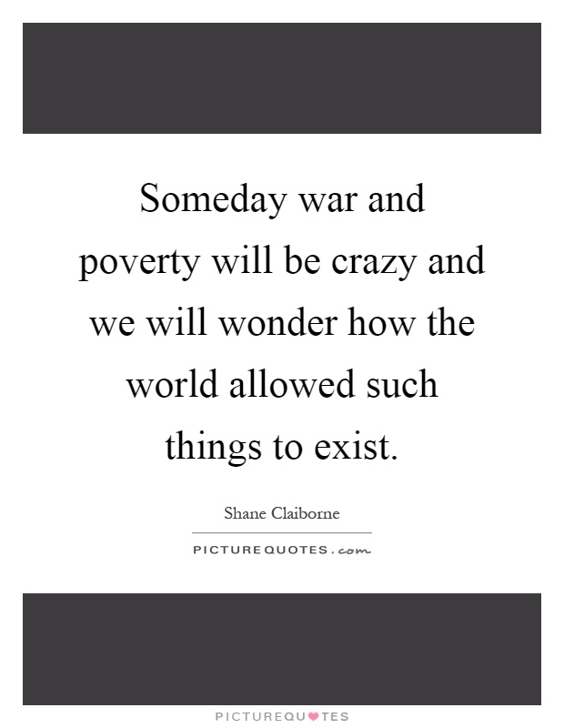 Someday war and poverty will be crazy and we will wonder how the world allowed such things to exist Picture Quote #1