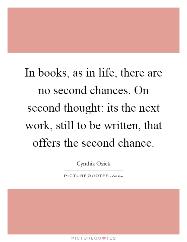 In books, as in life, there are no second chances. On second thought: its the next work, still to be written, that offers the second chance Picture Quote #1