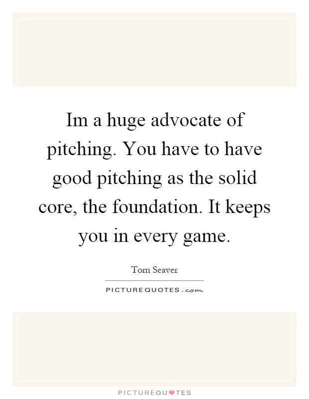 Im a huge advocate of pitching. You have to have good pitching as the solid core, the foundation. It keeps you in every game Picture Quote #1