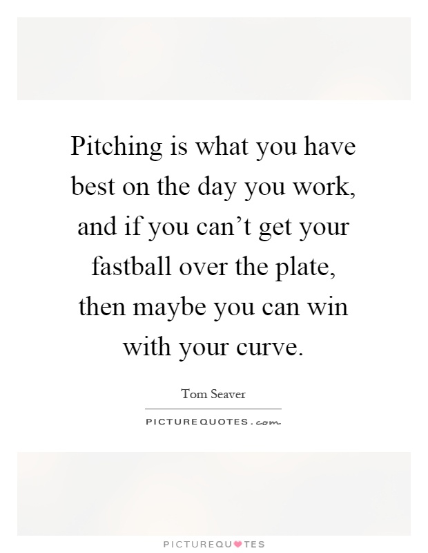 Pitching is what you have best on the day you work, and if you can't get your fastball over the plate, then maybe you can win with your curve Picture Quote #1