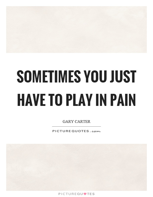 Sometimes you just have to play in pain Picture Quote #1