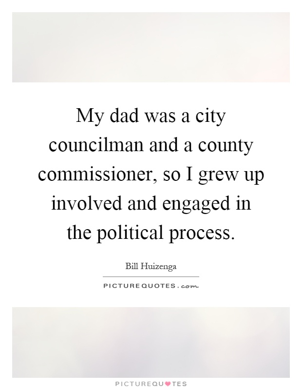 My dad was a city councilman and a county commissioner, so I grew up involved and engaged in the political process Picture Quote #1
