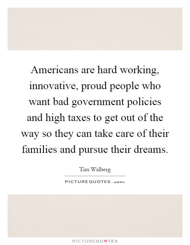 Americans are hard working, innovative, proud people who want bad government policies and high taxes to get out of the way so they can take care of their families and pursue their dreams Picture Quote #1