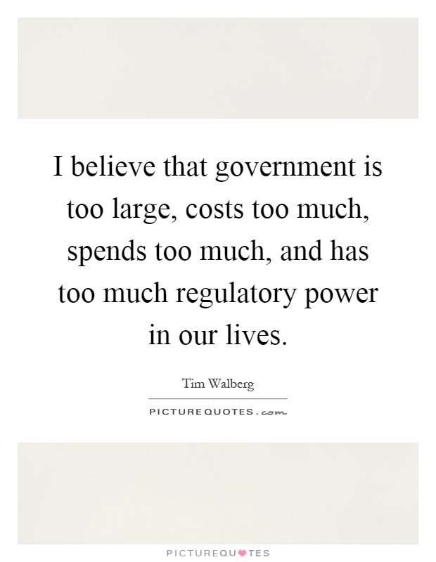 I believe that government is too large, costs too much, spends too much, and has too much regulatory power in our lives Picture Quote #1
