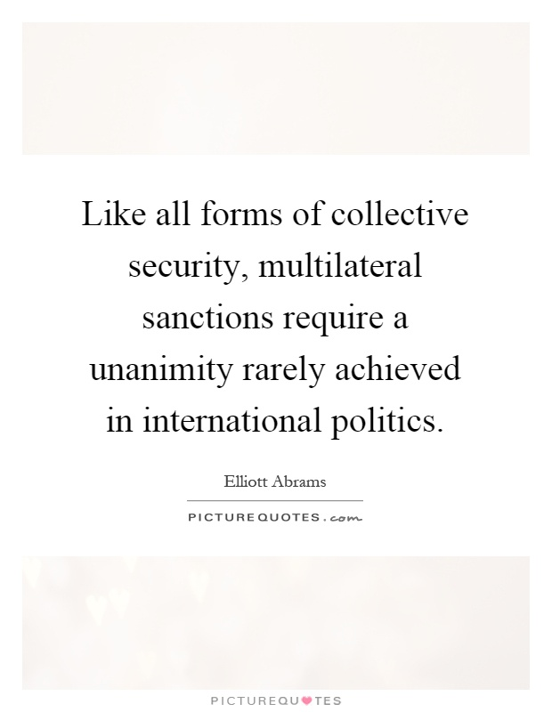 Like all forms of collective security, multilateral sanctions require a unanimity rarely achieved in international politics Picture Quote #1