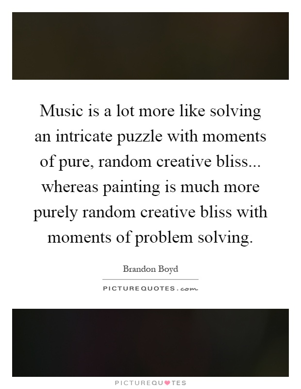 Music is a lot more like solving an intricate puzzle with moments of pure, random creative bliss... whereas painting is much more purely random creative bliss with moments of problem solving Picture Quote #1