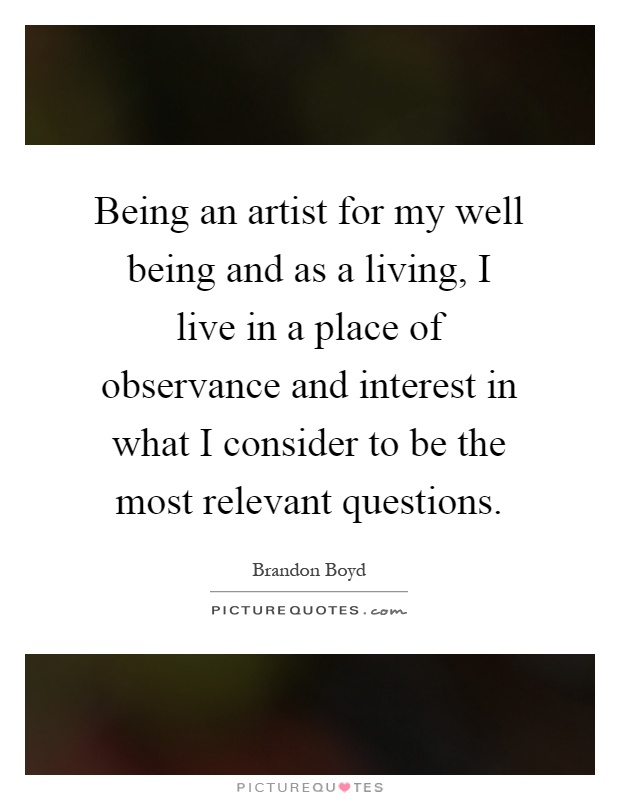 Being an artist for my well being and as a living, I live in a place of observance and interest in what I consider to be the most relevant questions Picture Quote #1
