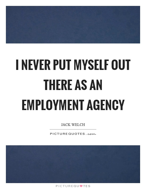 I never put myself out there as an employment agency Picture Quote #1