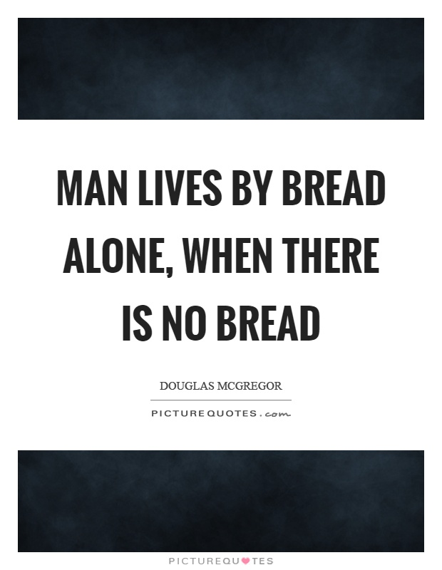 Man lives by bread alone, when there is no bread Picture Quote #1