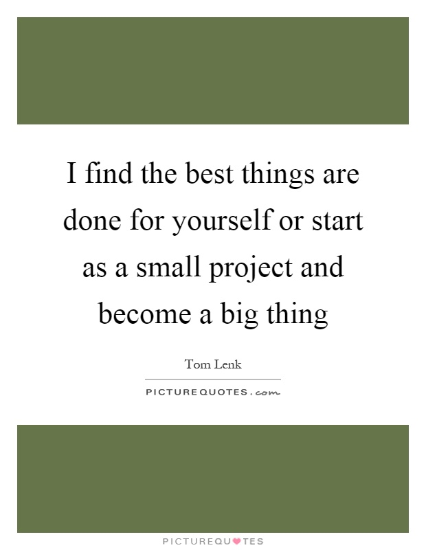 I find the best things are done for yourself or start as a small project and become a big thing Picture Quote #1