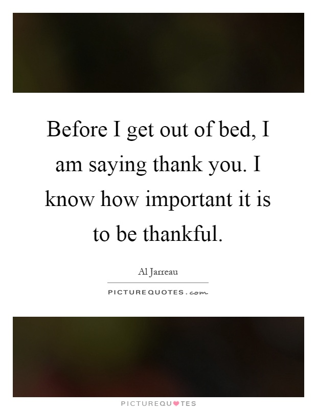 Before I get out of bed, I am saying thank you. I know how ...