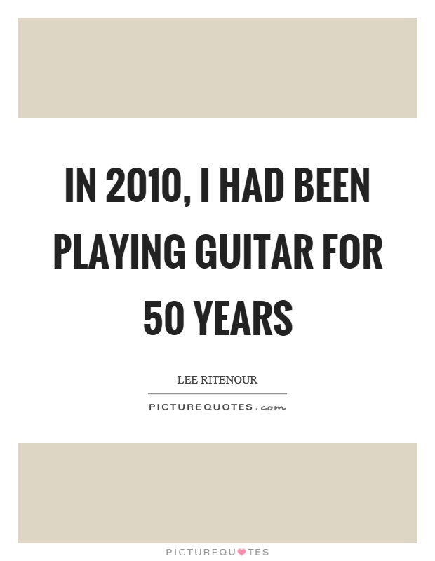 In 2010, I had been playing guitar for 50 years Picture Quote #1