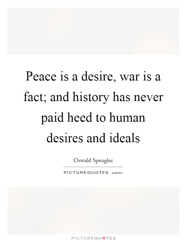 Peace is a desire, war is a fact; and history has never paid heed to human desires and ideals Picture Quote #1