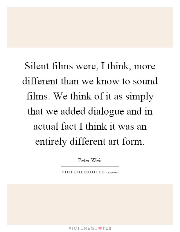 Silent films were, I think, more different than we know to sound films. We think of it as simply that we added dialogue and in actual fact I think it was an entirely different art form Picture Quote #1