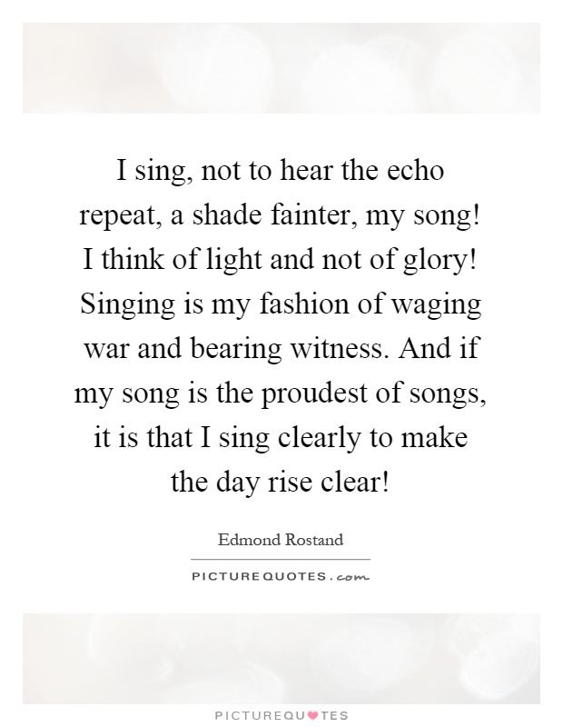 I sing, not to hear the echo repeat, a shade fainter, my song! I think of light and not of glory! Singing is my fashion of waging war and bearing witness. And if my song is the proudest of songs, it is that I sing clearly to make the day rise clear! Picture Quote #1