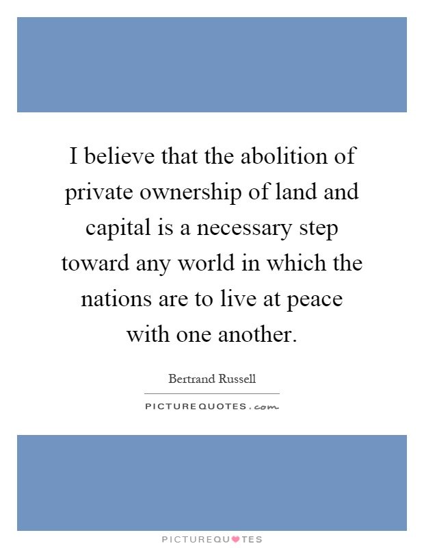 I believe that the abolition of private ownership of land and capital is a necessary step toward any world in which the nations are to live at peace with one another Picture Quote #1