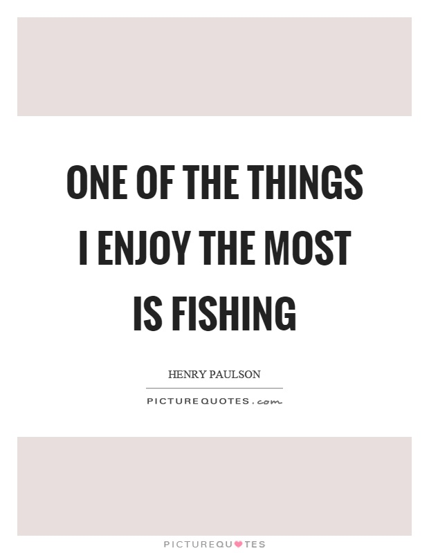 One of the things I enjoy the most is fishing Picture Quote #1