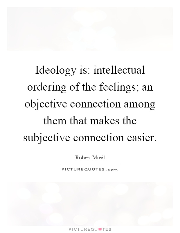 Ideology is: intellectual ordering of the feelings; an objective connection among them that makes the subjective connection easier Picture Quote #1
