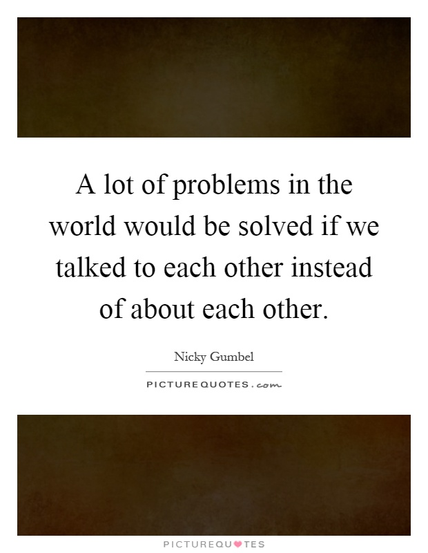 A lot of problems in the world would be solved if we talked to each other instead of about each other Picture Quote #1