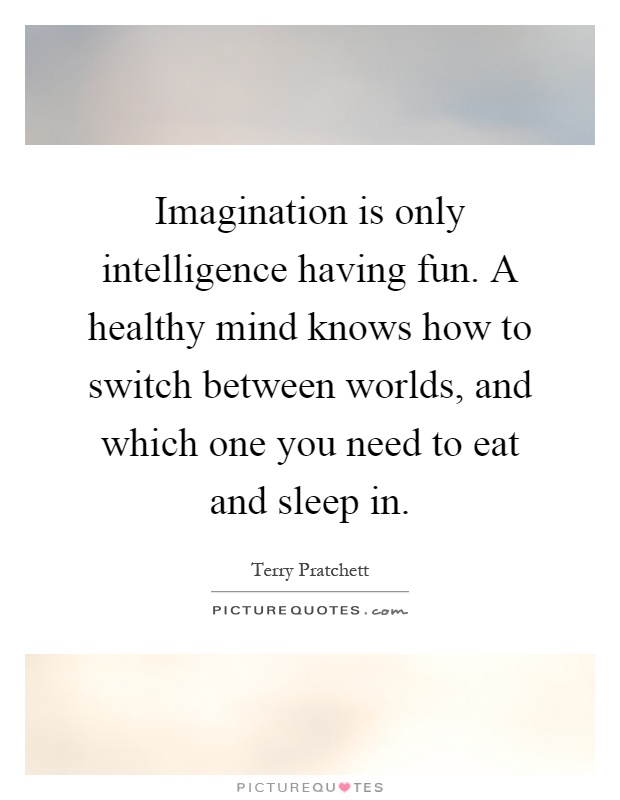 Imagination is only intelligence having fun. A healthy mind knows how to switch between worlds, and which one you need to eat and sleep in Picture Quote #1