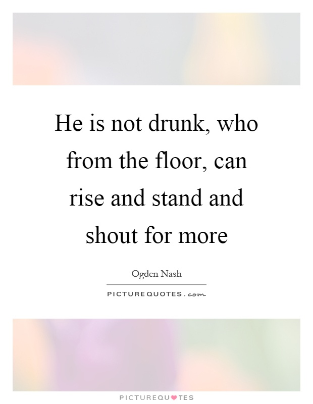 He is not drunk, who from the floor, can rise and stand and shout for more Picture Quote #1