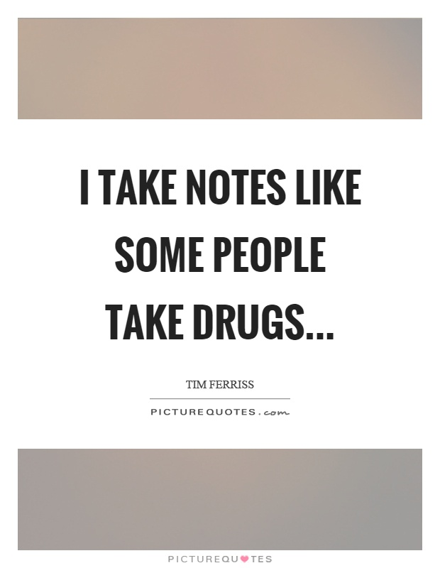 I take notes like some people take drugs Picture Quote #1
