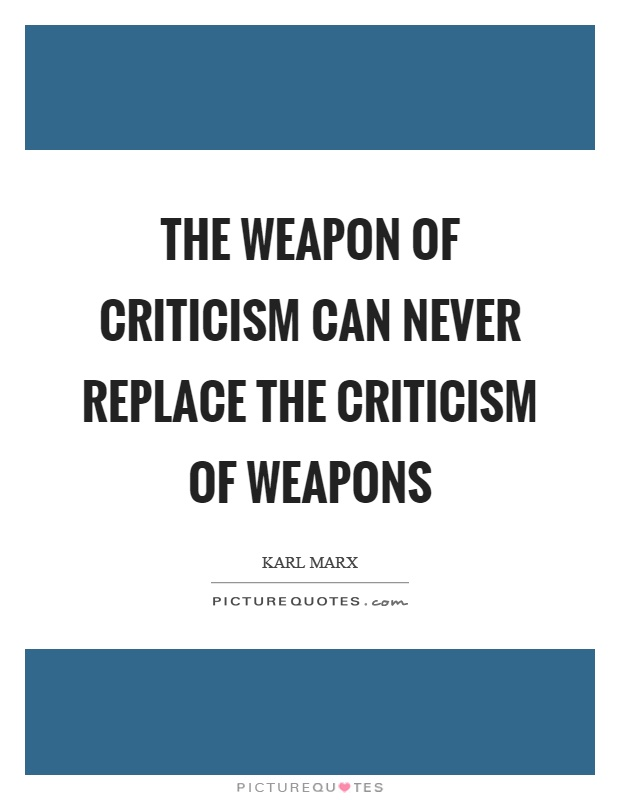 The weapon of criticism can never replace the criticism of weapons Picture Quote #1
