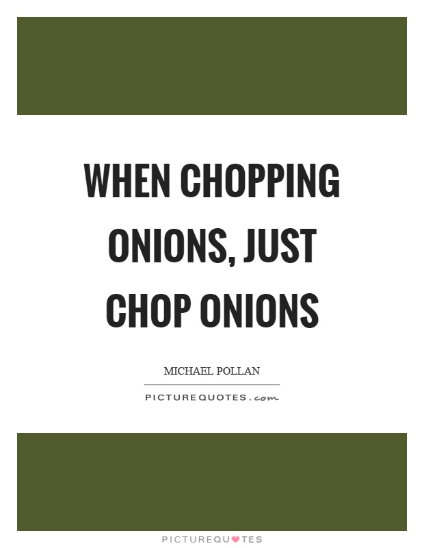 When chopping onions, just chop onions Picture Quote #1
