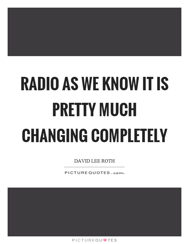 Radio as we know it is pretty much changing completely Picture Quote #1