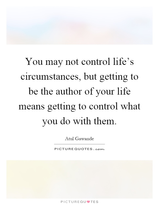 You may not control life's circumstances, but getting to be the author of your life means getting to control what you do with them Picture Quote #1