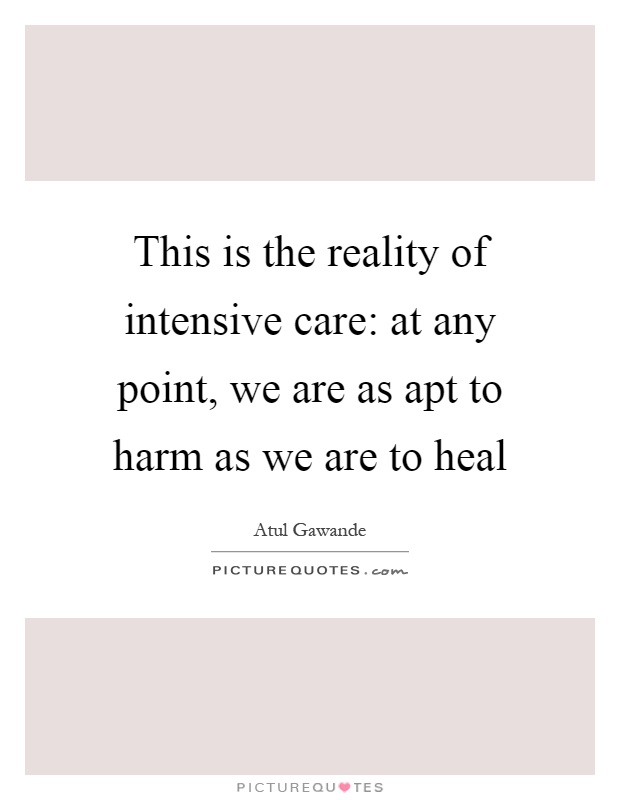 This is the reality of intensive care: at any point, we are as apt to harm as we are to heal Picture Quote #1