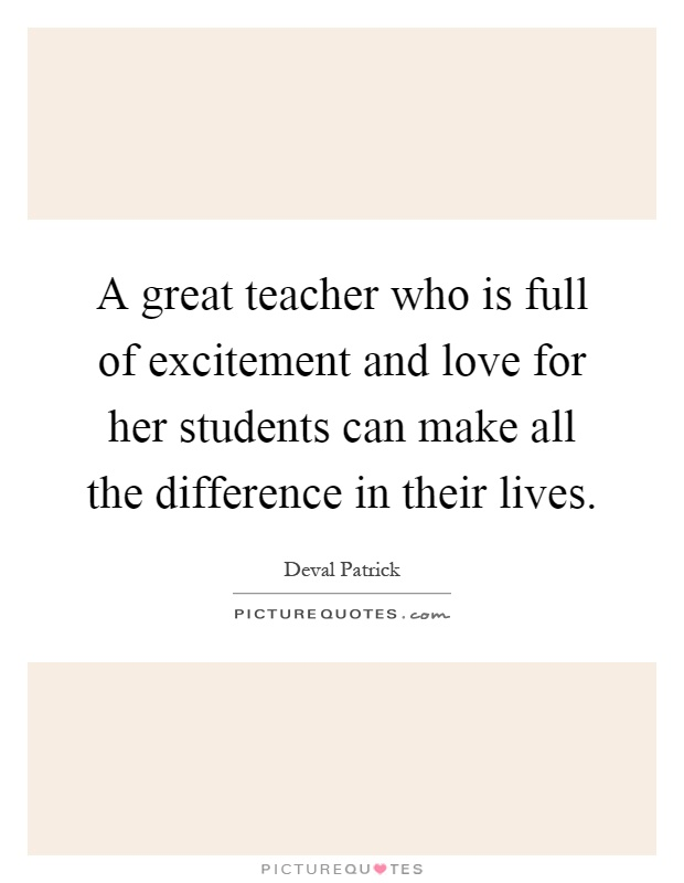 A great teacher who is full of excitement and love for her students can make all the difference in their lives Picture Quote #1