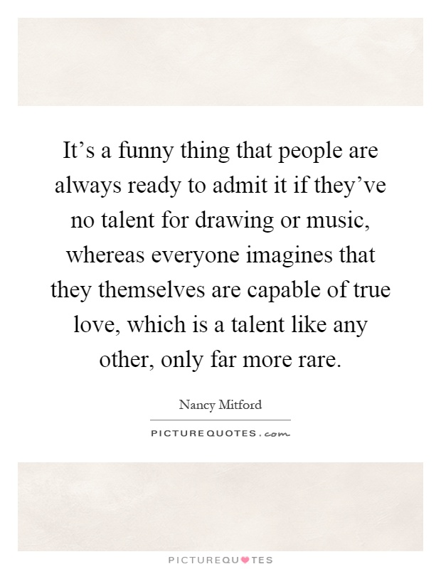 It's a funny thing that people are always ready to admit it if they've no talent for drawing or music, whereas everyone imagines that they themselves are capable of true love, which is a talent like any other, only far more rare Picture Quote #1